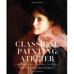 Classical Painting Atelier : A Contemporary Guide To Traditional Studio Practice Juliette Aristides