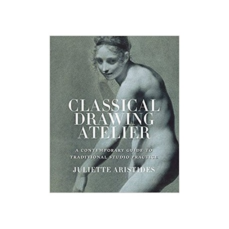 Juliette Aristides : Classical Drawing Atelier A Contemporary Guide To Traditional Studio Practice