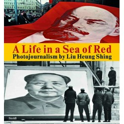 A Life In The Sea Of Red : Photojournalism By Liu Heung Shing